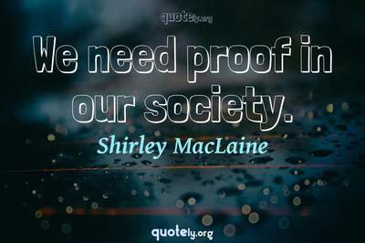 Photo Quote of We need proof in our society.