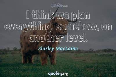 Photo Quote of I think we plan everything, somehow, on another level.
