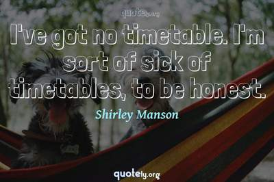 Photo Quote of I've got no timetable. I'm sort of sick of timetables, to be honest.
