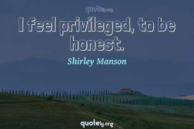 Photo Quote of I feel privileged, to be honest.