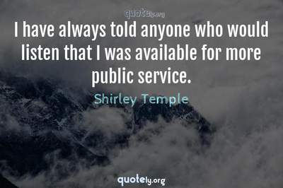 Photo Quote of I have always told anyone who would listen that I was available for more public service.