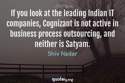Photo Quote of If you look at the leading Indian IT companies, Cognizant is not active in business process outsourcing, and neither is Satyam.