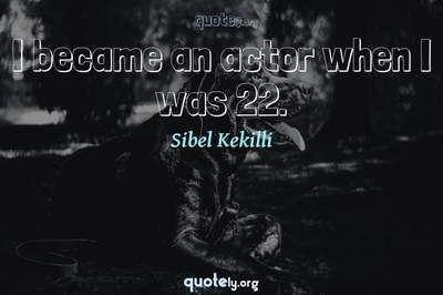 Photo Quote of I became an actor when I was 22.
