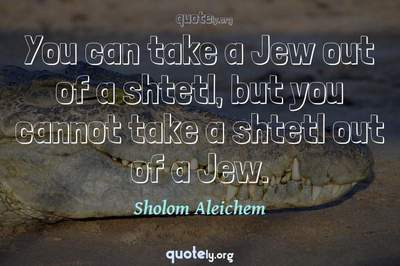 Photo Quote of You can take a Jew out of a shtetl, but you cannot take a shtetl out of a Jew.