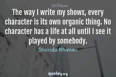 Photo Quote of The way I write my shows, every character is its own organic thing. No character has a life at all until I see it played by somebody.