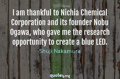Photo Quote of I am thankful to Nichia Chemical Corporation and its founder Nobu Ogawa, who gave me the research opportunity to create a blue LED.