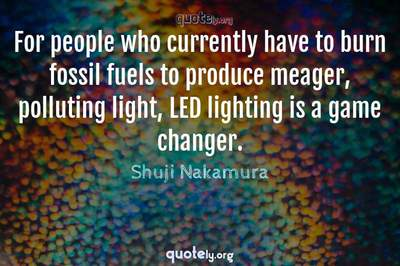 Photo Quote of For people who currently have to burn fossil fuels to produce meager, polluting light, LED lighting is a game changer.