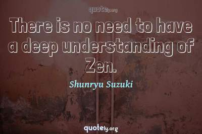 Photo Quote of There is no need to have a deep understanding of Zen.