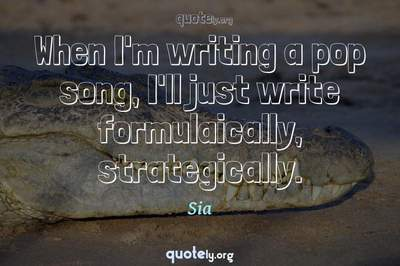 Photo Quote of When I'm writing a pop song, I'll just write formulaically, strategically.