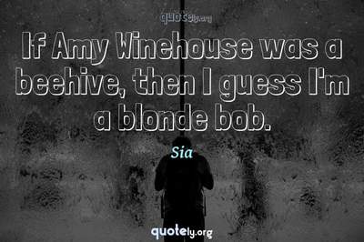 Photo Quote of If Amy Winehouse was a beehive, then I guess I'm a blonde bob.