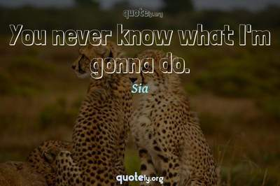 Photo Quote of You never know what I'm gonna do.