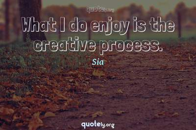 Photo Quote of What I do enjoy is the creative process.