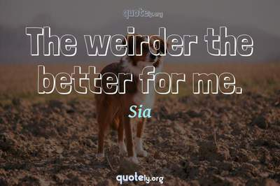 Photo Quote of The weirder the better for me.
