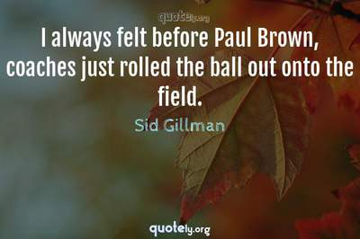 Photo Quote of I always felt before Paul Brown, coaches just rolled the ball out onto the field.