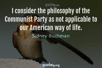 Photo Quote of I consider the philosophy of the Communist Party as not applicable to our American way of life.