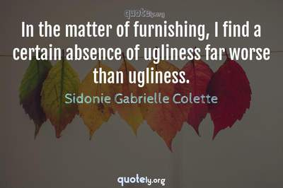 Photo Quote of In the matter of furnishing, I find a certain absence of ugliness far worse than ugliness.