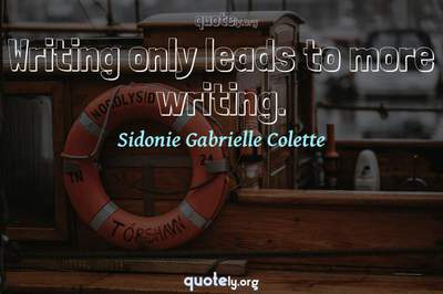 Photo Quote of Writing only leads to more writing.