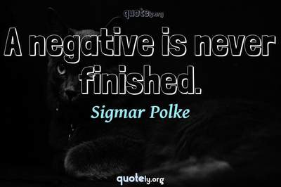 Photo Quote of A negative is never finished.