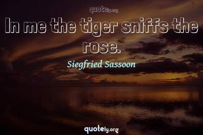 Photo Quote of In me the tiger sniffs the rose.