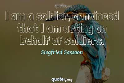 Photo Quote of I am a soldier, convinced that I am acting on behalf of soldiers.