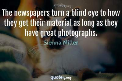 Photo Quote of The newspapers turn a blind eye to how they get their material as long as they have great photographs.