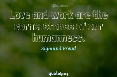 Photo Quote of Love and work are the cornerstones of our humanness.