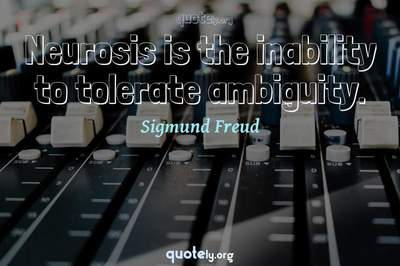 Photo Quote of Neurosis is the inability to tolerate ambiguity.