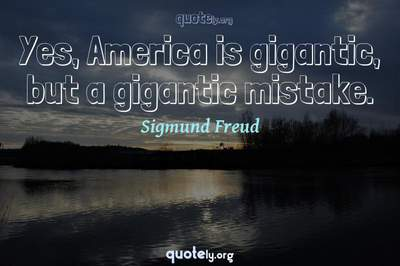 Photo Quote of Yes, America is gigantic, but a gigantic mistake.
