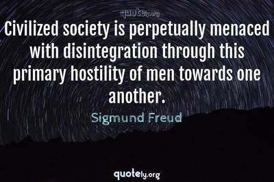 Photo Quote of Civilized society is perpetually menaced with disintegration through this primary hostility of men towards one another.