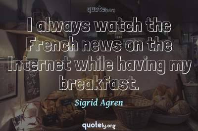 Photo Quote of I always watch the French news on the Internet while having my breakfast.