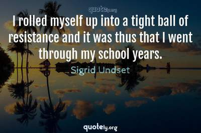 Photo Quote of I rolled myself up into a tight ball of resistance and it was thus that I went through my school years.