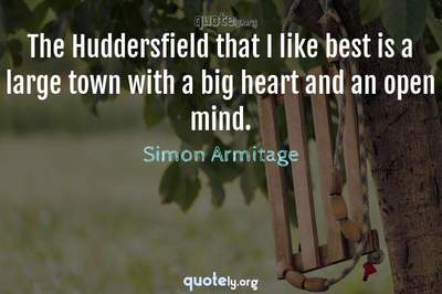Photo Quote of The Huddersfield that I like best is a large town with a big heart and an open mind.