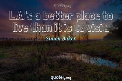 Photo Quote of L.A.'s a better place to live than it is to visit.