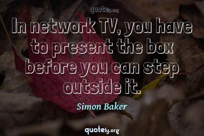 Photo Quote of In network TV, you have to present the box before you can step outside it.