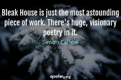 Photo Quote of Bleak House is just the most astounding piece of work. There's huge, visionary poetry in it.