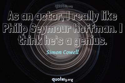 Photo Quote of As an actor, I really like Philip Seymour Hoffman. I think he's a genius.