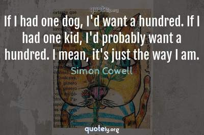 Photo Quote of If I had one dog, I'd want a hundred. If I had one kid, I'd probably want a hundred. I mean, it's just the way I am.