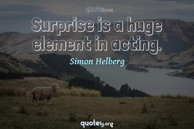 Photo Quote of Surprise is a huge element in acting.