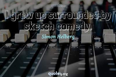 Photo Quote of I grew up surrounded by sketch comedy.