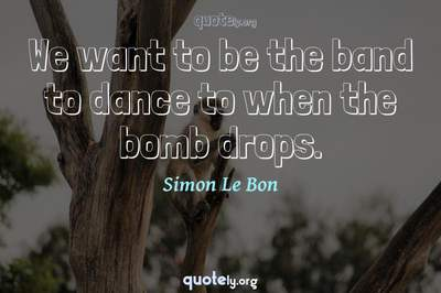 Photo Quote of We want to be the band to dance to when the bomb drops.