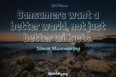 Photo Quote of Consumers want a better world, not just better widgets.