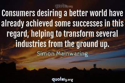 Photo Quote of Consumers desiring a better world have already achieved some successes in this regard, helping to transform several industries from the ground up.