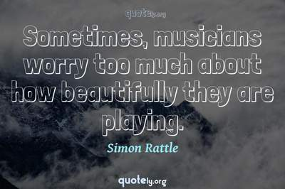 Photo Quote of Sometimes, musicians worry too much about how beautifully they are playing.