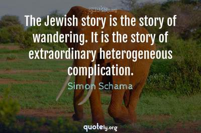 Photo Quote of The Jewish story is the story of wandering. It is the story of extraordinary heterogeneous complication.