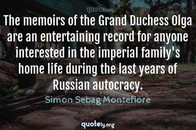 Photo Quote of The memoirs of the Grand Duchess Olga are an entertaining record for anyone interested in the imperial family's home life during the last years of Russian autocracy.