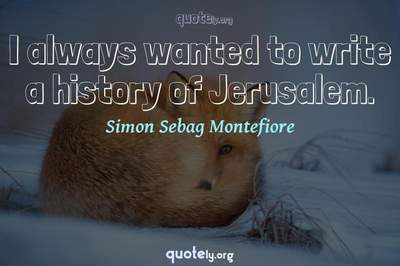 Photo Quote of I always wanted to write a history of Jerusalem.