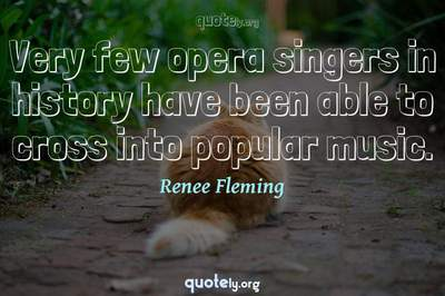 Photo Quote of Very few opera singers in history have been able to cross into popular music.