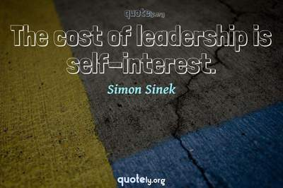 Photo Quote of The cost of leadership is self-interest.