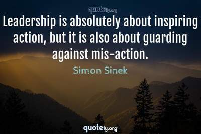 Photo Quote of Leadership is absolutely about inspiring action, but it is also about guarding against mis-action.