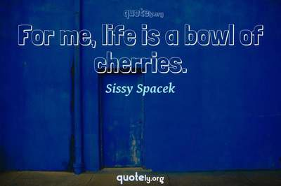 Photo Quote of For me, life is a bowl of cherries.